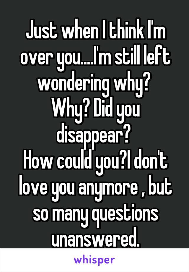 Just when I think I'm over you....I'm still left wondering why?  Why? Did you disappear?  How could you?I don't love you anymore , but so many questions unanswered.
