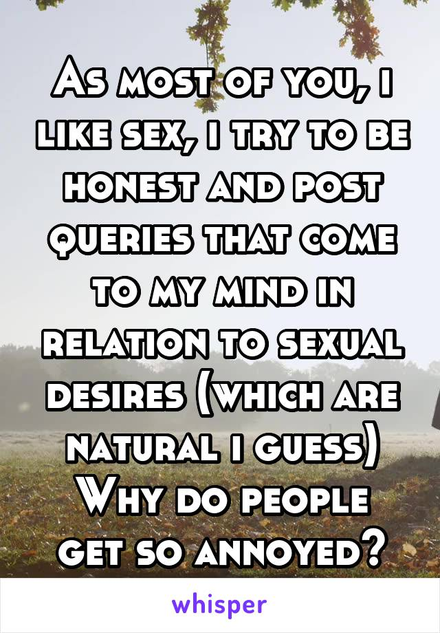 As most of you, i like sex, i try to be honest and post queries that come to my mind in relation to sexual desires (which are natural i guess) Why do people get so annoyed?