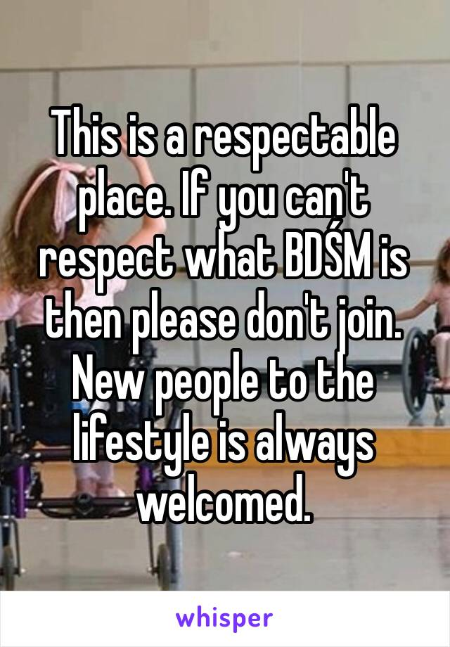 This is a respectable place. If you can't respect what BDŚM is then please don't join. New people to the lifestyle is always welcomed.