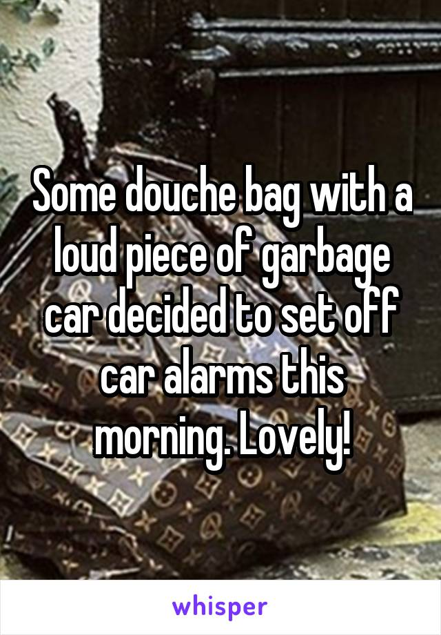 Some douche bag with a loud piece of garbage car decided to set off car alarms this morning. Lovely!