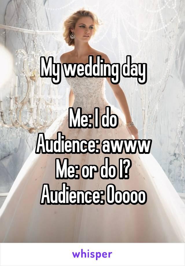 My wedding day  Me: I do Audience: awww Me: or do I? Audience: Ooooo