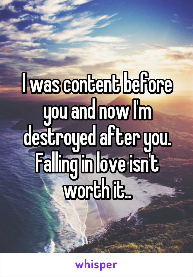 I was content before you and now I'm destroyed after you. Falling in love isn't worth it..