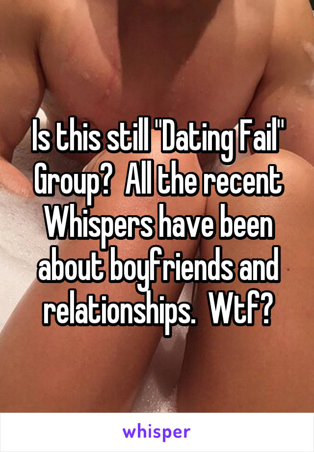 "Is this still ""Dating Fail"" Group?  All the recent Whispers have been about boyfriends and relationships.  Wtf?"