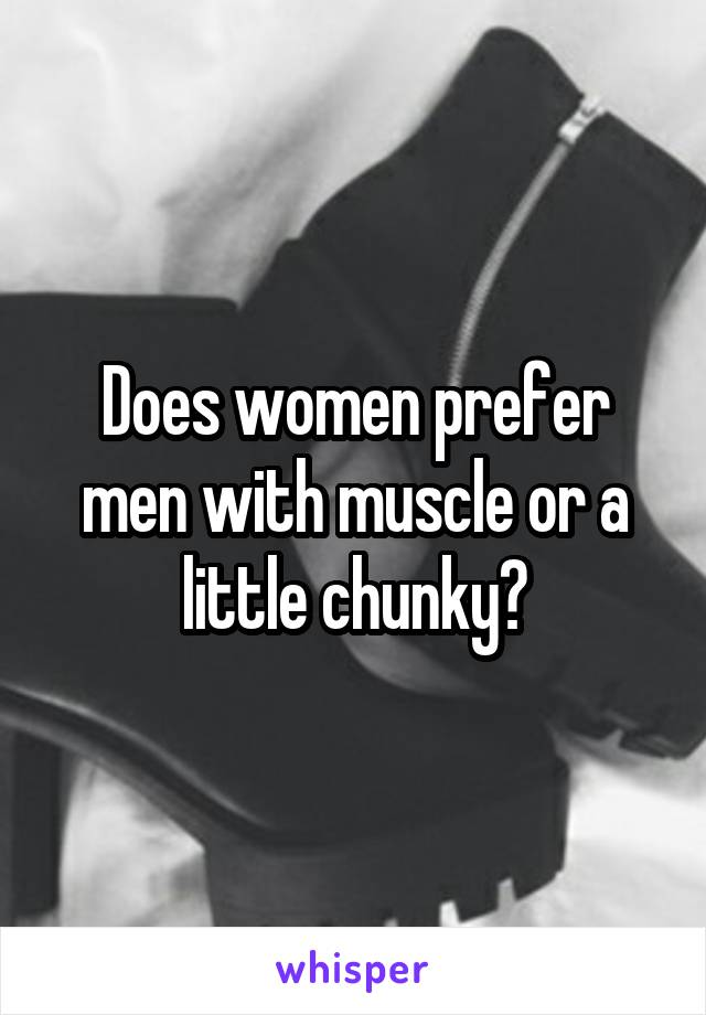 Does women prefer men with muscle or a little chunky?