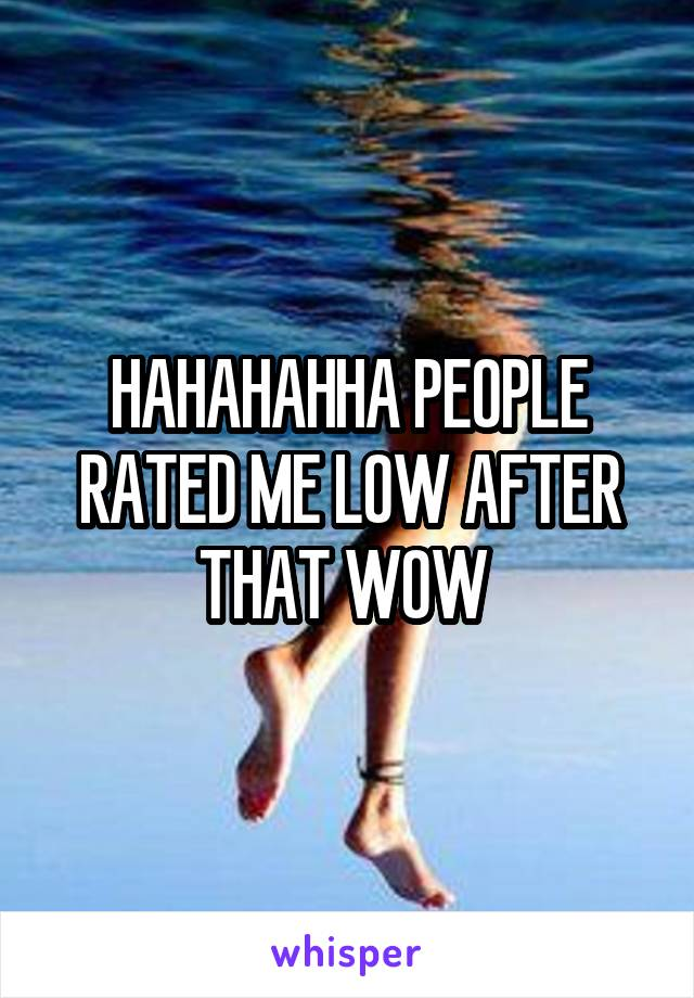 HAHAHAHHA PEOPLE RATED ME LOW AFTER THAT WOW