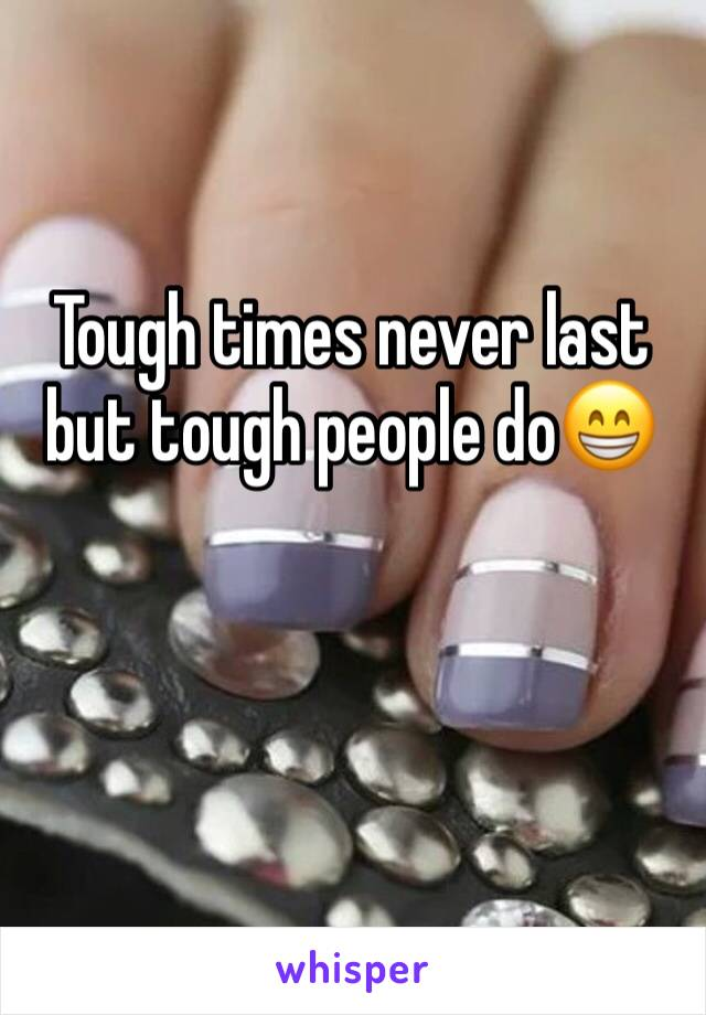 Tough times never last but tough people do😁