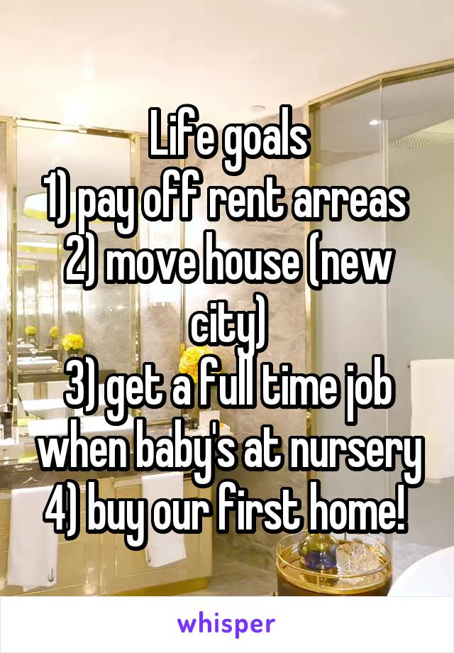 Life goals 1) pay off rent arreas  2) move house (new city) 3) get a full time job when baby's at nursery 4) buy our first home!