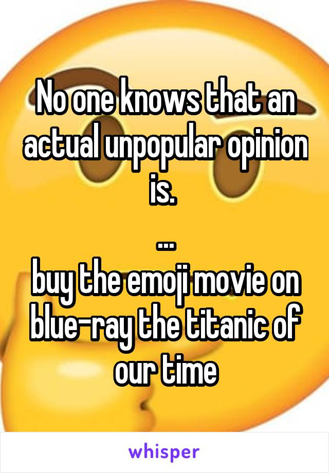No one knows that an actual unpopular opinion is.  ... buy the emoji movie on blue-ray the titanic of our time