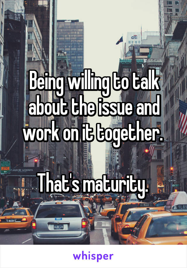 Being willing to talk about the issue and work on it together.   That's maturity.