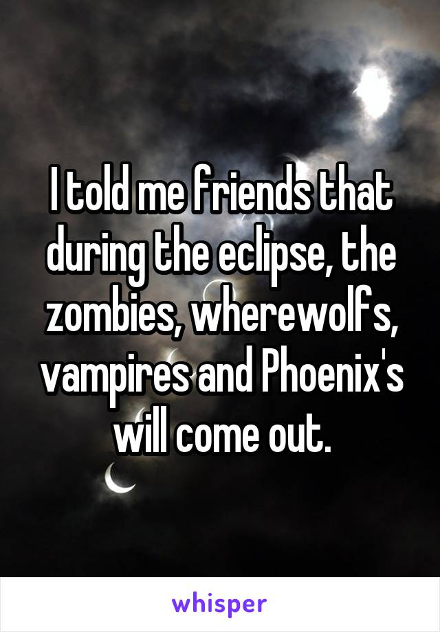 I told me friends that during the eclipse, the zombies, wherewolfs, vampires and Phoenix's will come out.