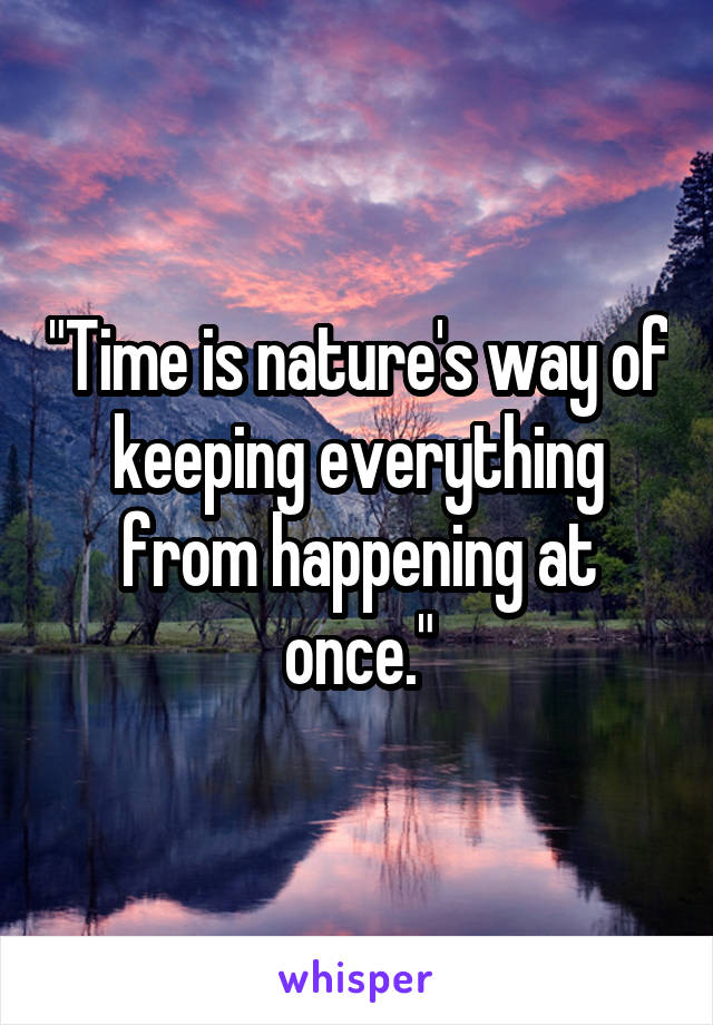 """Time is nature's way of keeping everything from happening at once."""