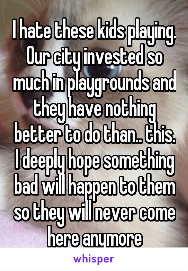I hate these kids playing. Our city invested so much in playgrounds and they have nothing better to do than.. this. I deeply hope something bad will happen to them so they will never come here anymore
