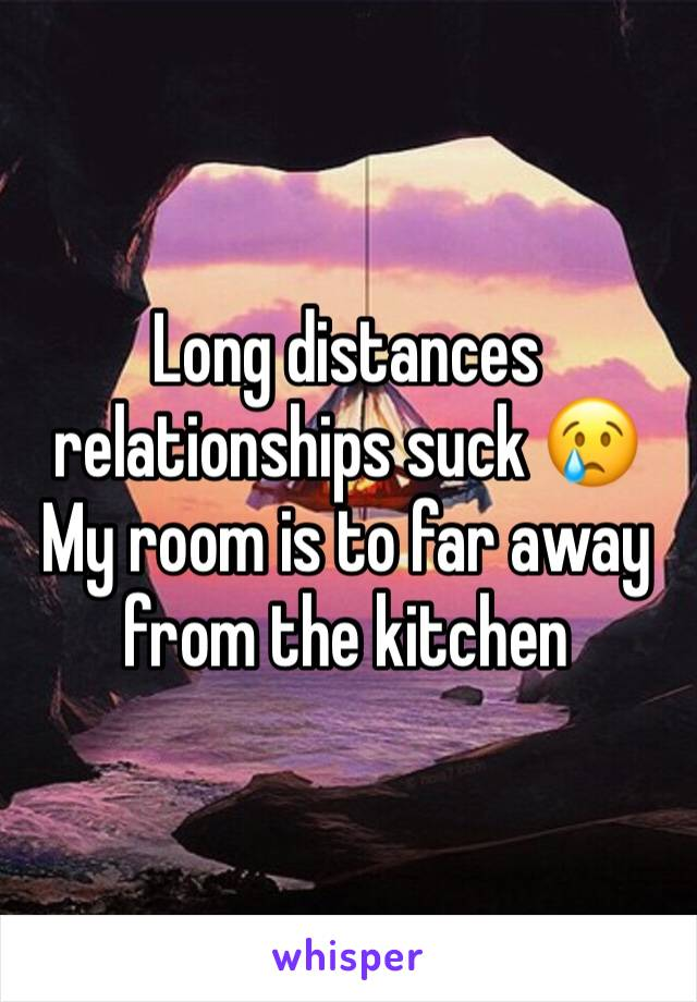 Long distances relationships suck 😢 My room is to far away from the kitchen