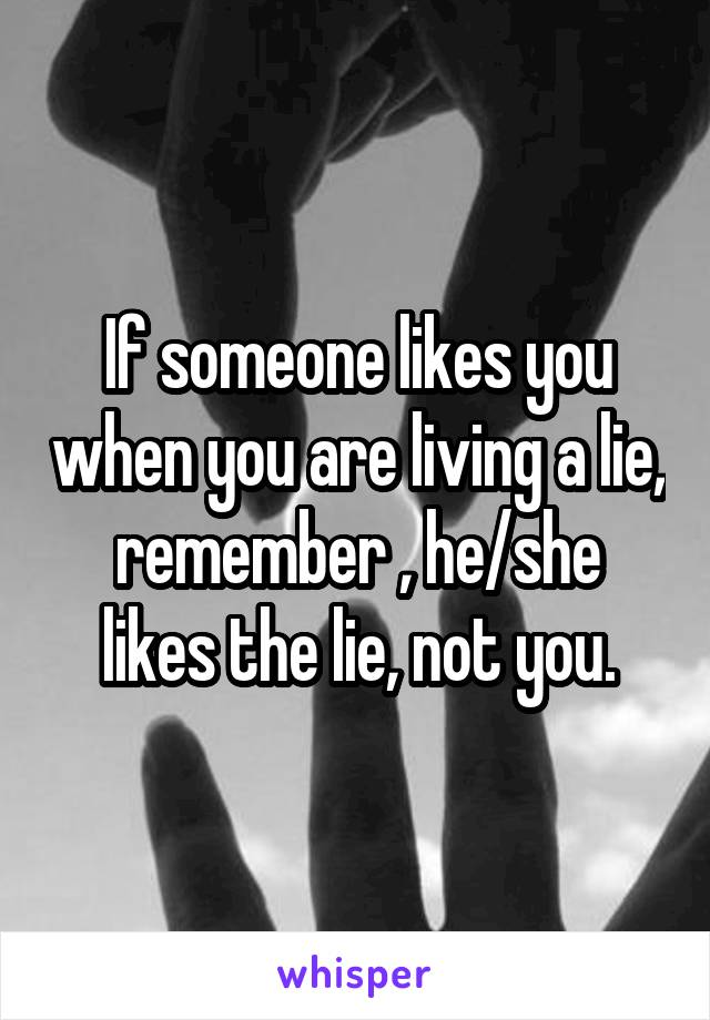 If someone likes you when you are living a lie, remember , he/she likes the lie, not you.