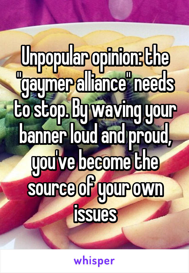 "Unpopular opinion: the ""gaymer alliance"" needs to stop. By waving your banner loud and proud, you've become the source of your own issues"