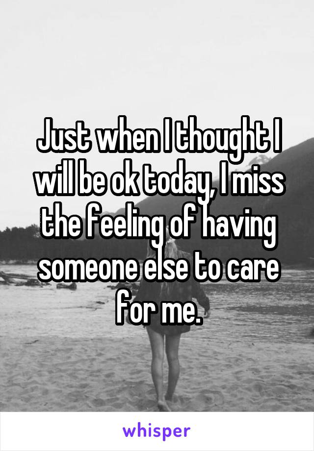 Just when I thought I will be ok today, I miss the feeling of having someone else to care for me.