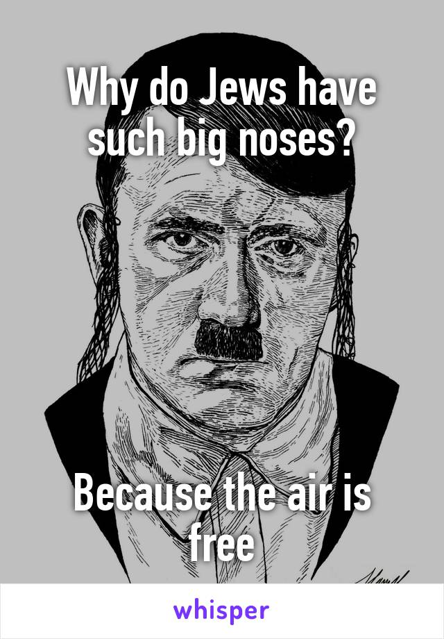 Why do Jews have such big noses?       Because the air is free