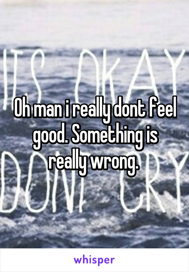 Oh man i really dont feel good. Something is really wrong.