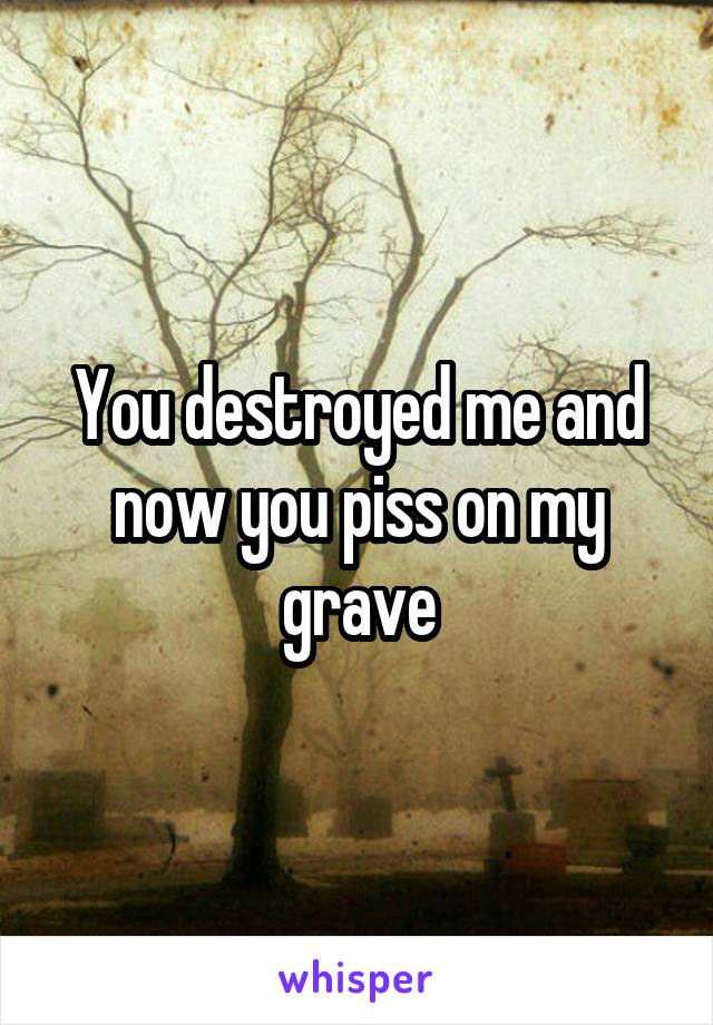 You destroyed me and now you piss on my grave