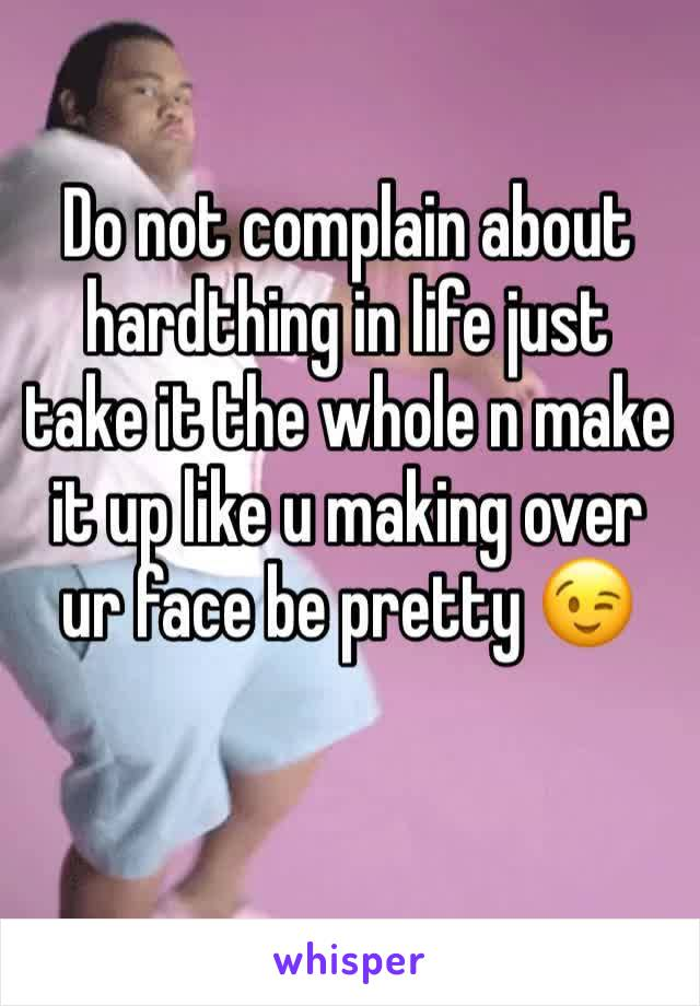 Do not complain about hardthing in life just take it the whole n make it up like u making over ur face be pretty 😉
