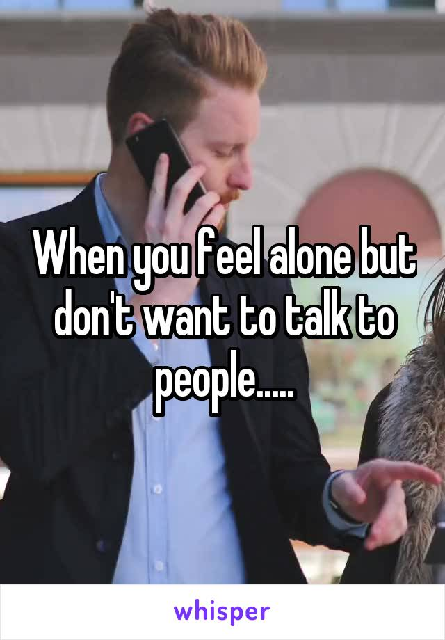 When you feel alone but don't want to talk to people.....
