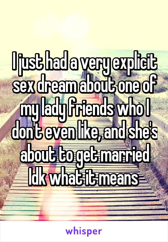 I just had a very explicit sex dream about one of my lady friends who I don't even like, and she's about to get married Idk what it means