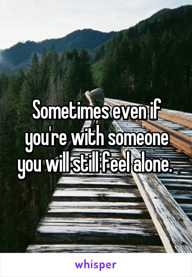 Sometimes even if you're with someone you will still feel alone.