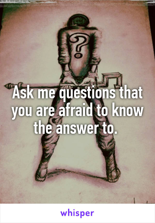 Ask me questions that you are afraid to know the answer to.