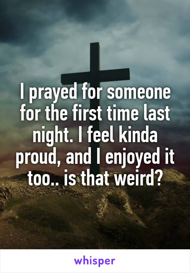 I prayed for someone for the first time last night. I feel kinda proud, and I enjoyed it too.. is that weird?