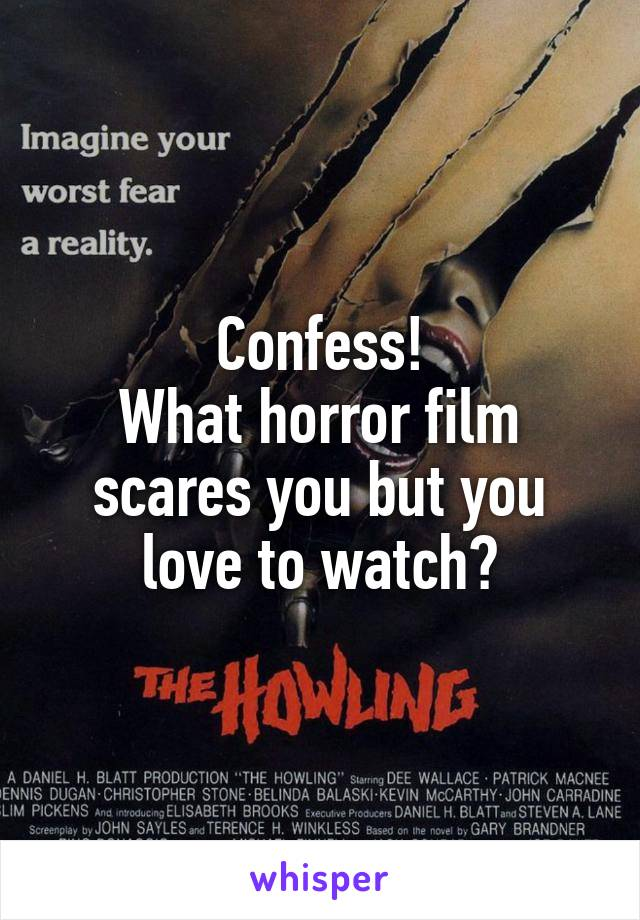 Confess! What horror film scares you but you love to watch?