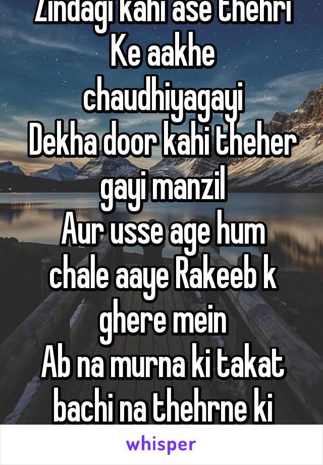 Zindagi kahi ase thehri Ke aakhe chaudhiyagayi Dekha door kahi theher gayi manzil Aur usse age hum chale aaye Rakeeb k ghere mein Ab na murna ki takat bachi na thehrne ki himmat
