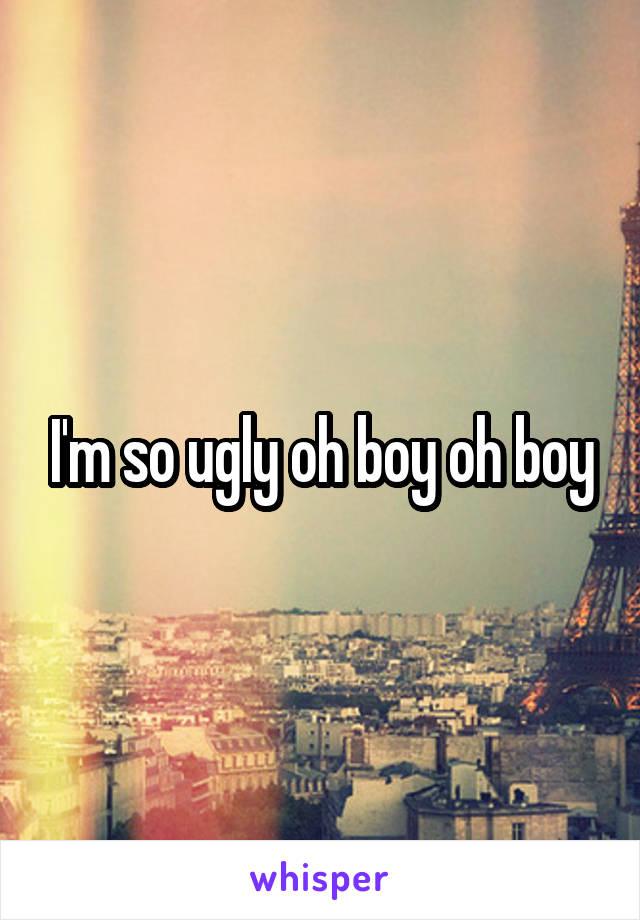 I'm so ugly oh boy oh boy