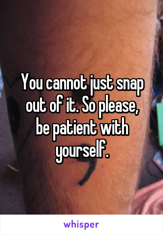 You cannot just snap out of it. So please, be patient with yourself.