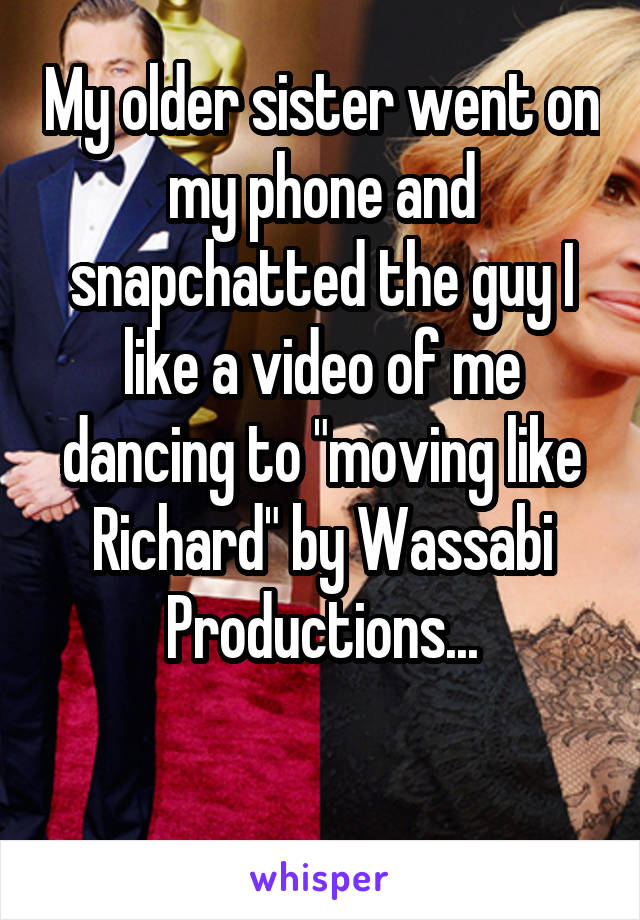 "My older sister went on my phone and snapchatted the guy I like a video of me dancing to ""moving like Richard"" by Wassabi Productions..."