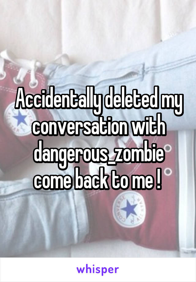 Accidentally deleted my conversation with dangerous_zombie come back to me !