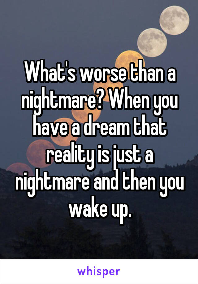 What's worse than a nightmare? When you have a dream that reality is just a nightmare and then you wake up.