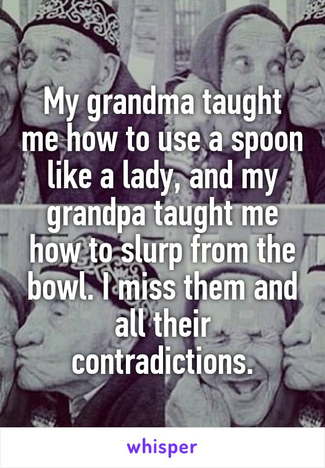 My grandma taught me how to use a spoon like a lady, and my grandpa taught me how to slurp from the bowl. I miss them and all their contradictions.
