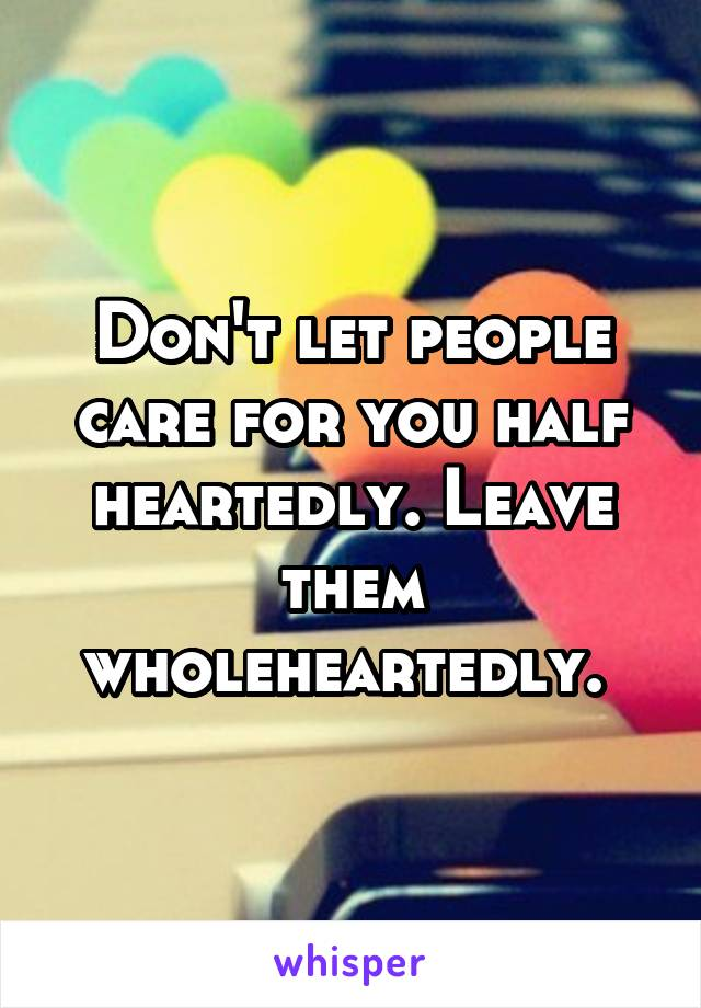 Don't let people care for you half heartedly. Leave them wholeheartedly.