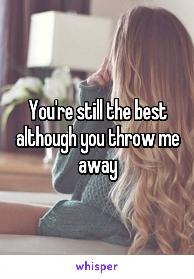 You're still the best although you throw me away