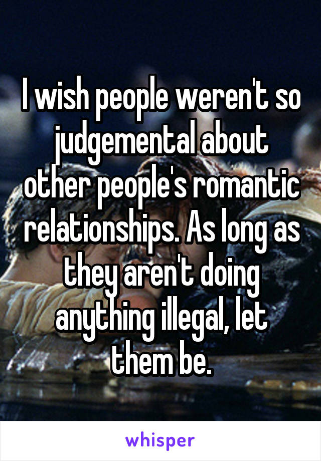 I wish people weren't so judgemental about other people's romantic relationships. As long as they aren't doing anything illegal, let them be.