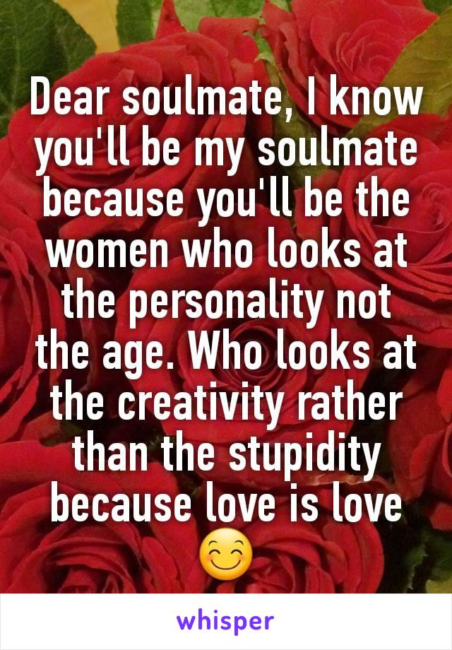 Dear soulmate, I know you'll be my soulmate because you'll be the women who looks at the personality not the age. Who looks at the creativity rather than the stupidity because love is love😊