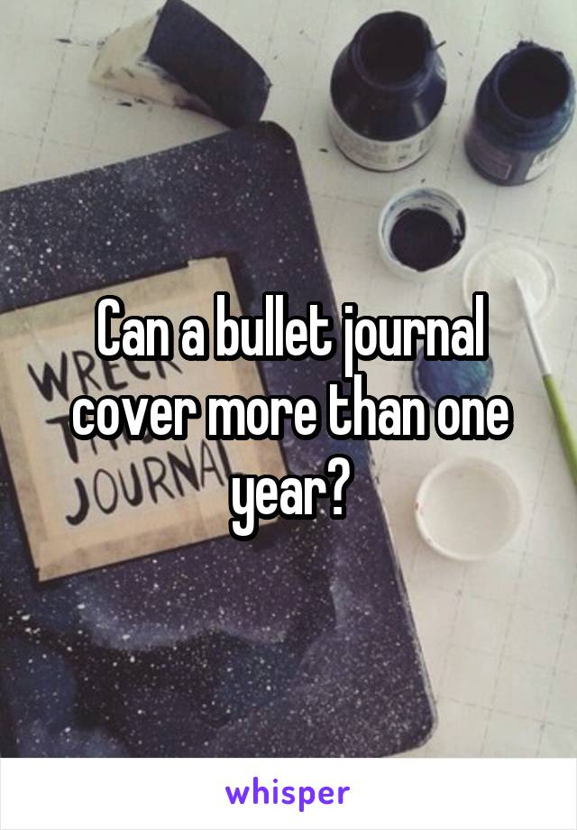 Can a bullet journal cover more than one year?