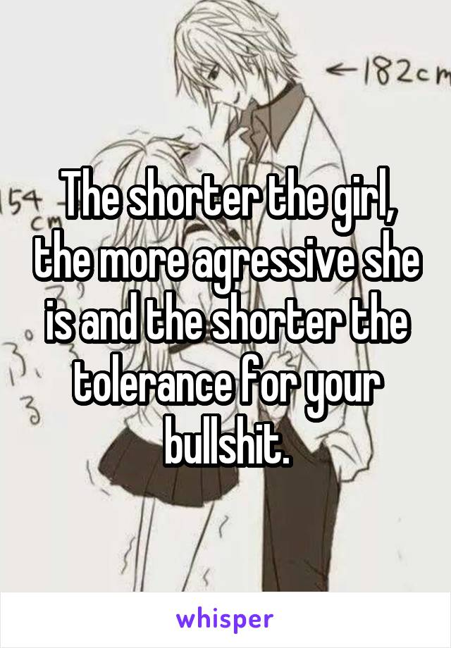 The shorter the girl, the more agressive she is and the shorter the tolerance for your bullshit.