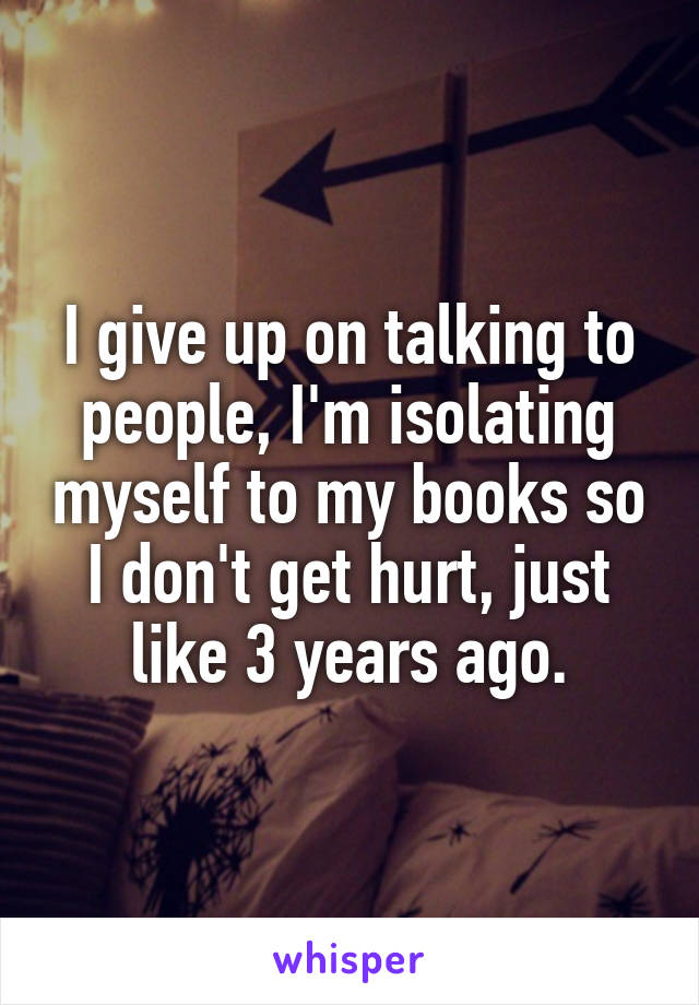 I give up on talking to people, I'm isolating myself to my books so I don't get hurt, just like 3 years ago.