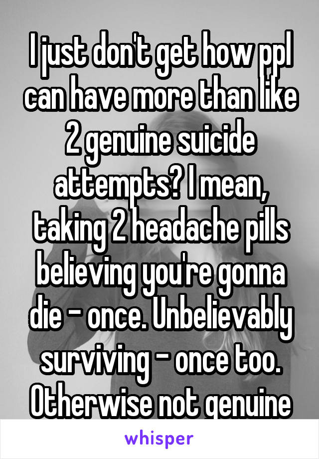 I just don't get how ppl can have more than like 2 genuine suicide attempts? I mean, taking 2 headache pills believing you're gonna die - once. Unbelievably surviving - once too. Otherwise not genuine