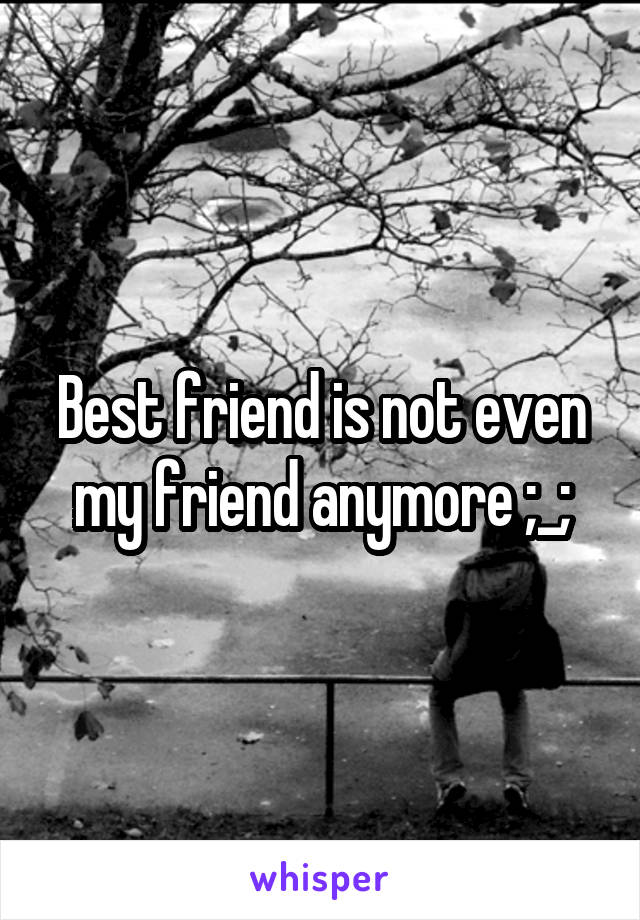 Best friend is not even my friend anymore ;_;