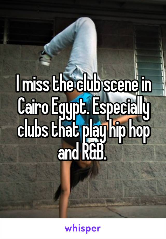 I miss the club scene in Cairo Egypt. Especially clubs that play hip hop and R&B.