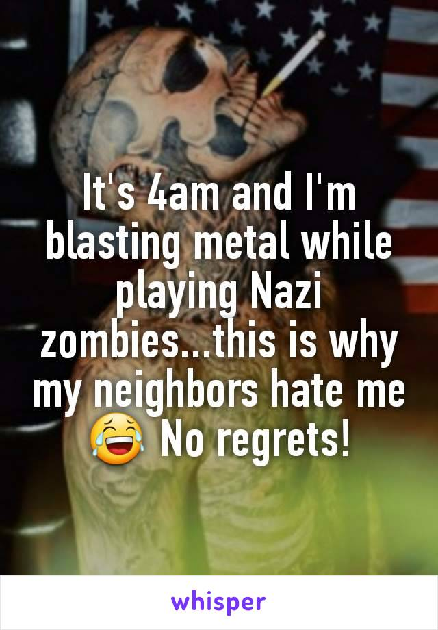 It's 4am and I'm blasting metal while playing Nazi zombies...this is why my neighbors hate me😂 No regrets!