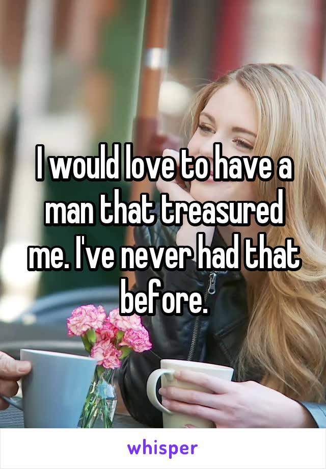 I would love to have a man that treasured me. I've never had that before.