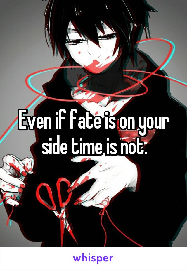 Even if fate is on your side time is not.